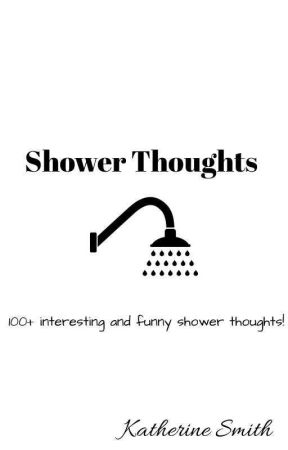 Collection of Shower Thoughts by KatherineSmithe