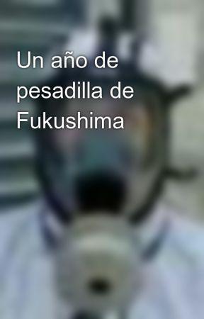 Un año de pesadilla de Fukushima by UnTecnicoPreocupado