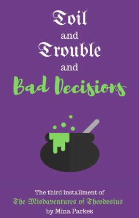 Toil and Trouble and Bad Decisions [The Misadventures of Theodosius - Book III] by MinaParkes