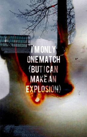 I'm Only One Match (But I Can Make An Explosion)  by angry_flower