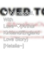 ♥~Kidnapped, With Love~♥(Arthur Kirkland/England Love Story) [Hetalia~] by Mango_Tomato
