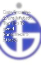 Data Security- Grans Infotech Top Tips To Avoid Ransomware Attacks by gransinfotech