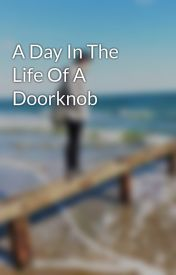 A Day In The Life Of A Doorknob by ElliLuv456