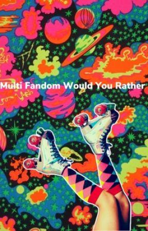 Multi Fandom Would You Rather by sugarhighstilinski