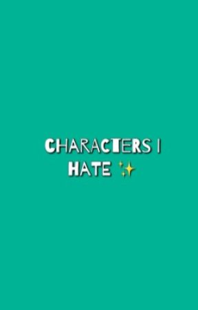 Characters I Hate ✨ by somethingbrave