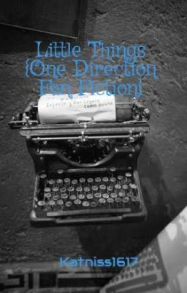 Little Things {One Direction Fan Fiction} by Katniss1617