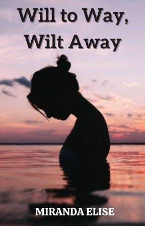 Will to Way, Wilt Away by miranda-elise