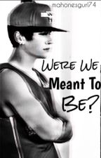 Were We Meant To Be? by mahonesgurl74