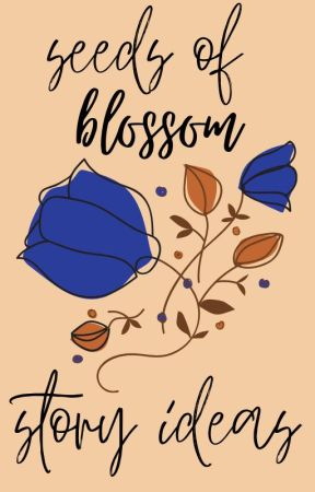 seeds of blossom: story ideas by xunnigami