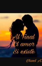 Al Final el amor si existe . (Editando) by YisselAlba