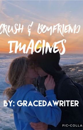 Crush/Boyfriend Imagines by gracedawriter