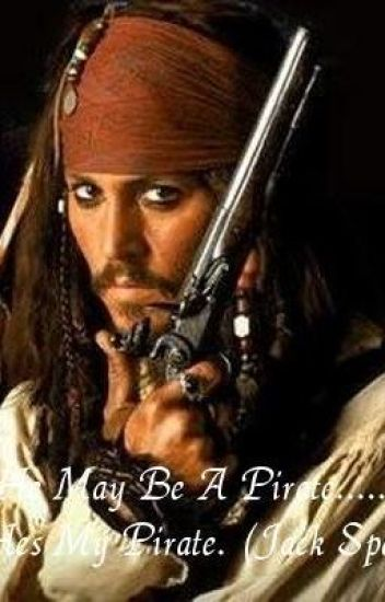 He May Be A Pirate...But He's My Pirate ~Jack Sparrow~