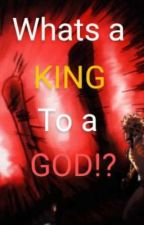 What's a king...TO A GOD!? by -The-Mystery-Writer-