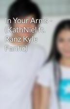 In Your Arms - (KathNiel ft. Ranz Kyle Fanfic) by ChicserKathNiel1