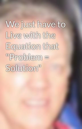 "We just have to Live with the Equation that ""Problem = Solution"" by easybranches"