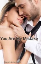 You are my mistake by Mirantiasafitri
