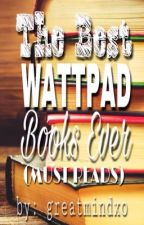 The Best Wattpad Books Ever(Must Reads) by greatmindxo
