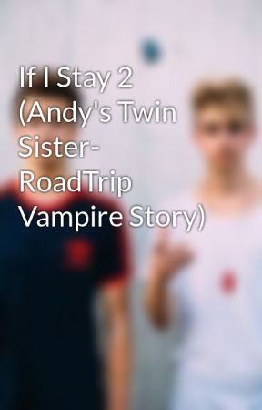 If I Stay 2 (Andy's Twin Sister- RoadTrip Vampire Story) by Sandras23