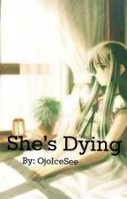 She's Dying (Short Story) by OjoIceSee