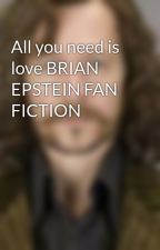 All you need is love BRIAN EPSTEIN FAN FICTION by MayStein