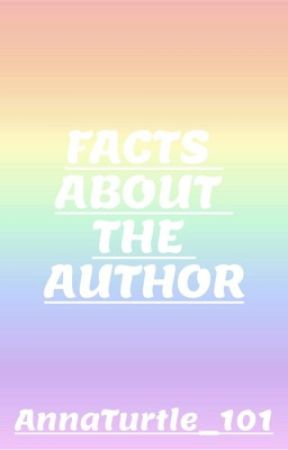 Facts about the author :) by AnnaTurtle_101