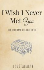 I Wish I Never Met You (EDITING) by BonitaBabyy