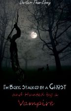 I'm Being Stalked By A Ghost & Hunted By A Vampire by darker-than-ebony