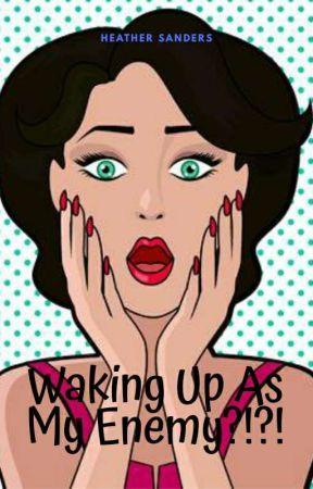 Waking Up As My Enemy?!?!  by HeatherSanders783