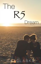 The R5 Dream (Completed) by CatClark8