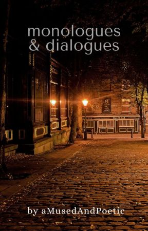 monologues & dialogues by aMusedAndPoetic