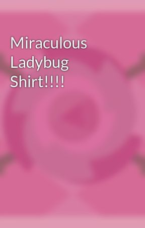 Miraculous Ladybug Shirt!!!! by CreativeWriter96