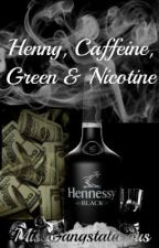 Henny, Caffeine, Green & Nicotine by Miss_Hoodnificent