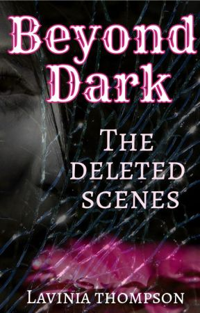 Beyond Dark: The Deleted Scenes by LaviniaThompson