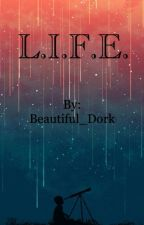 L.I.F.E.  by Beautiful_Dork