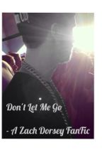 Don't Let Me Go - A Zach Dorsey FanFic by trappgoddorseyy