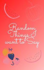 Random Things I Want To Say by Sapphire_Quartz08
