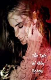 The Tale Of Abby Dickens by xLaziness_in_Motionx