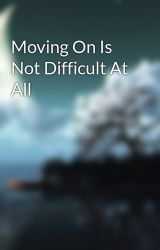 Moving On Is Not Difficult At All by DreamscapeAndMindset