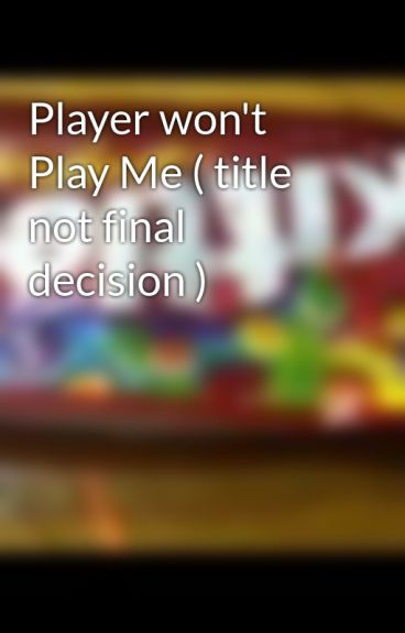 Player won't Play Me ( title not final decision ) by NaturallyByChoice