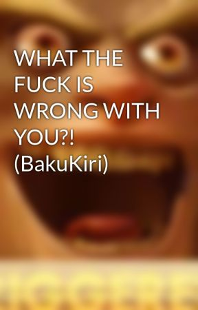 WHAT THE FUCK IS WRONG WITH YOU?! (BakuKiri) by KiriCroc