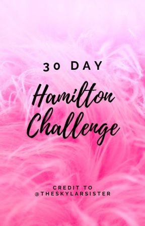30 Day Hamilton Challenge (Credit to theskylarsister) by MadelineLams