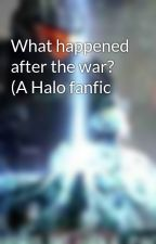 What happened after the war? (A Halo fanfic by Agent-Archangel