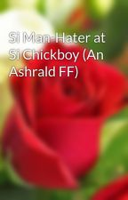 Si Man-Hater at Si Chickboy (An Ashrald FF) by vanmallorca