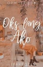 Oks Lang Ako (OPM Series #1) by liyahpotts