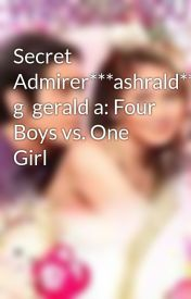 Secret Admirer***ashrald**sarah g  gerald a: Four Boys vs. One Girl by AshleyDelosreyes7