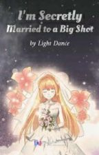 I'm Secretly Married to a Big Shot by limerence0994