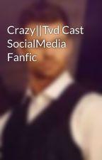 Crazy  Tvd Cast SocialMedia Fanfic by itsmrsmikaelson1864