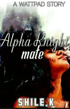 Alpha Knight's Mate by Shile43678