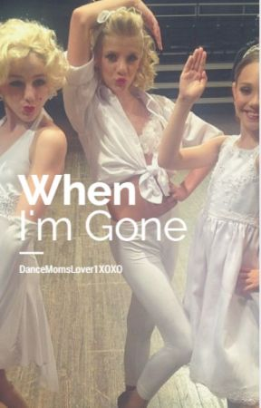 When I'm Gone by DanceMomsLover1XOXO