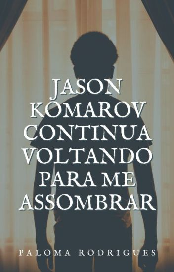 Jason Komarov continua voltando para me assombrar
